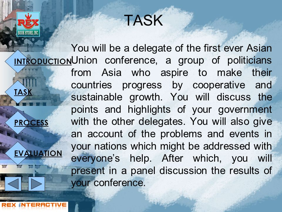 INTRODUCTION TASK PROCESS EVALUATION TASK You will be a delegate of the first ever Asian Union conference, a group of politicians from Asia who aspire to make their countries progress by cooperative and sustainable growth.