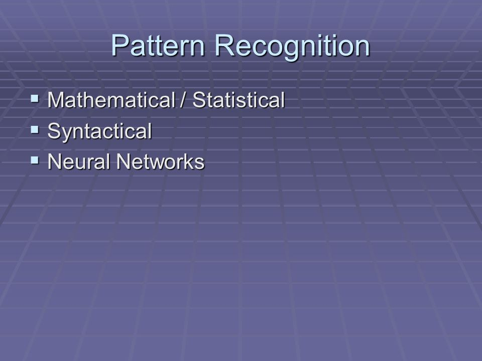 Pattern Recognition Mathematical / Statistical Mathematical / Statistical Syntactical Syntactical Neural Networks Neural Networks