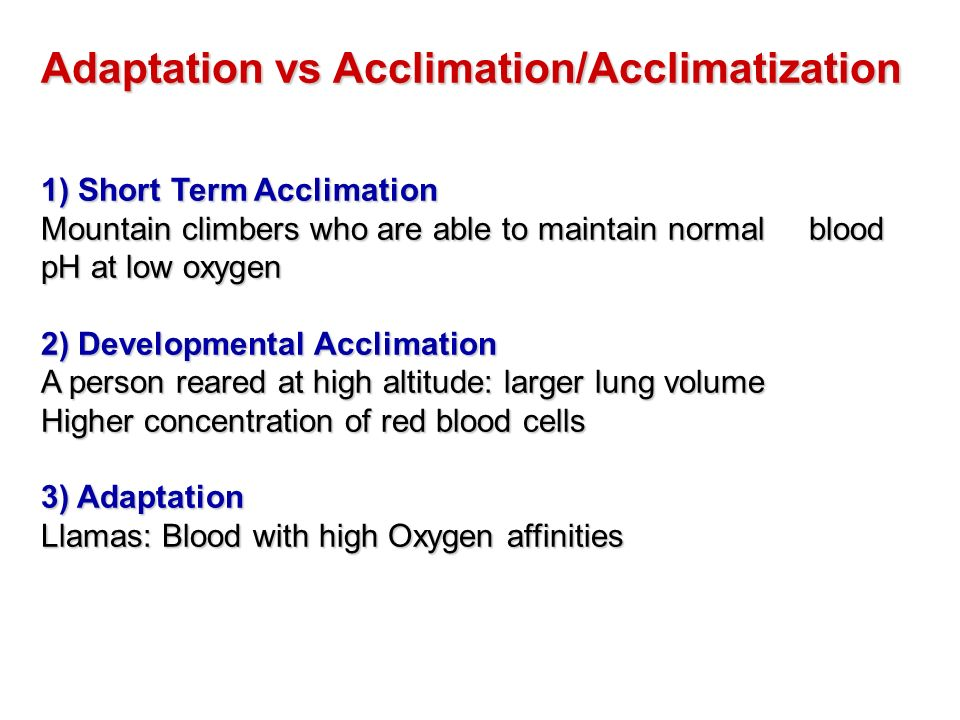 Adaptation vs Acclimation/Acclimatization 1) Short Term Acclimation Mountain climbers who are able to maintain normal blood pH at low oxygen 2) Develo