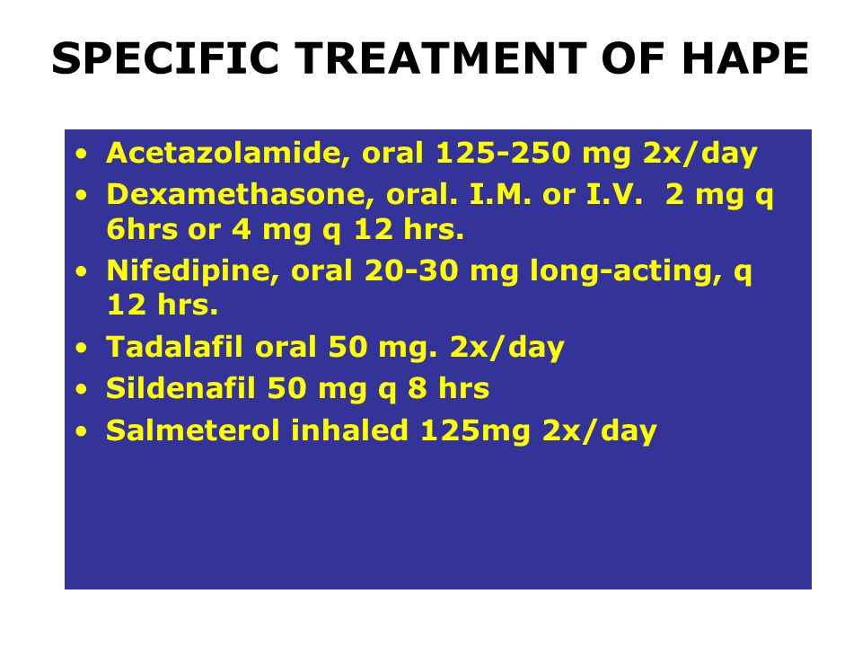 SPECIFIC TREATMENT OF HAPE Acetazolamide, oral 125-250 mg 2x/day Dexamethasone, oral. I.M. or I.V. 2 mg q 6hrs or 4 mg q 12 hrs. Nifedipine, oral 20-3
