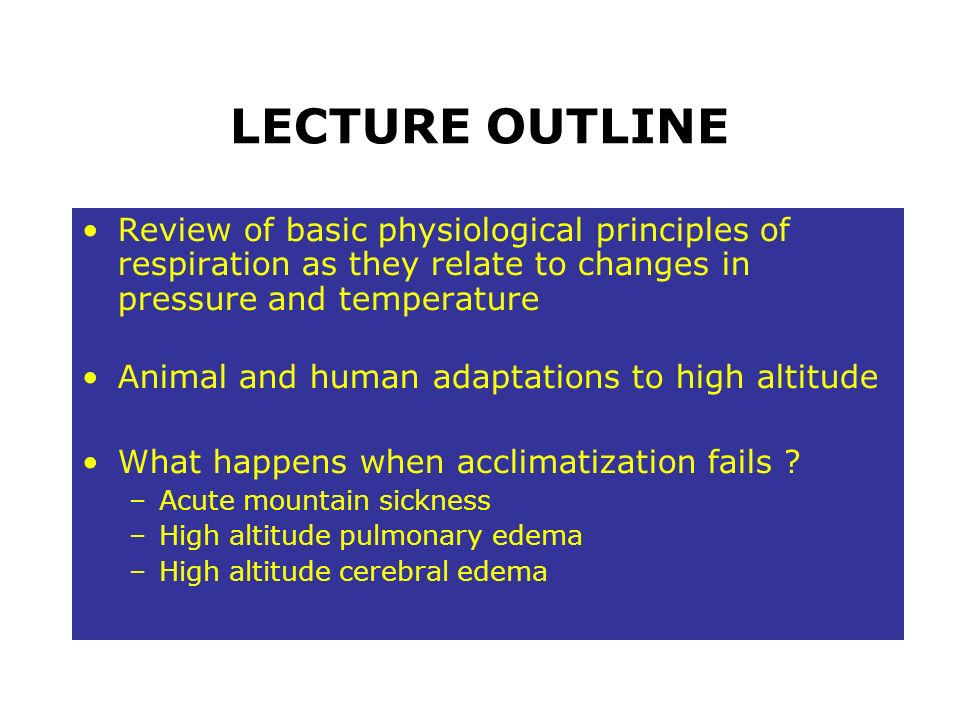 LECTURE OUTLINE Review of basic physiological principles of respiration as they relate to changes in pressure and temperature Animal and human adaptat