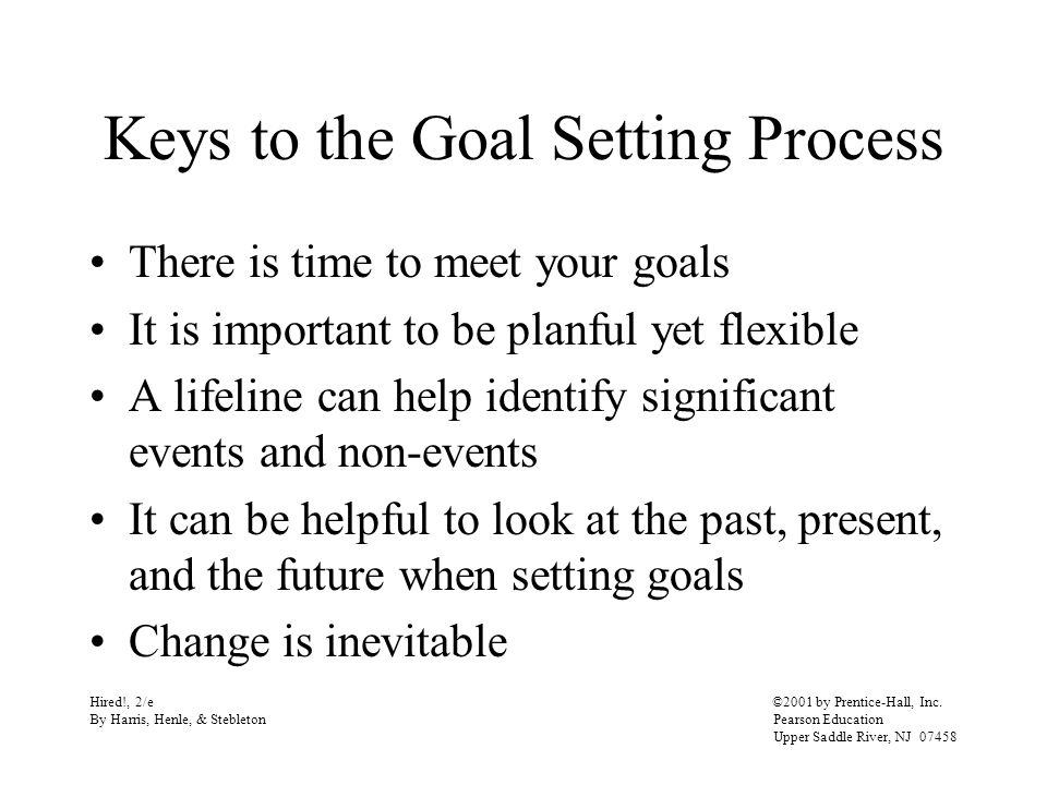 Keys to the Goal Setting Process There is time to meet your goals It is important to be planful yet flexible A lifeline can help identify significant