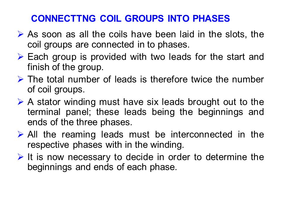 CONNECTTNG COIL GROUPS INTO PHASES As soon as all the coils have been laid in the slots, the coil groups are connected in to phases. Each group is pro