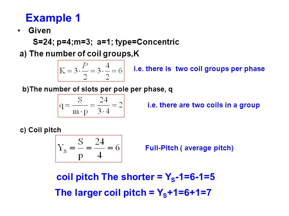 Example 1 Given S=24; p=4;m=3; a=1; type=Concentric a) The number of coil groups,K b)The number of slots per pole per phase, q c) Coil pitch i.e. ther