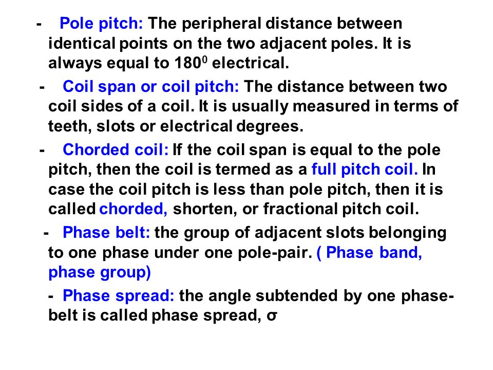 - Pole pitch: The peripheral distance between identical points on the two adjacent poles. It is always equal to 180 0 electrical. - Coil span or coil