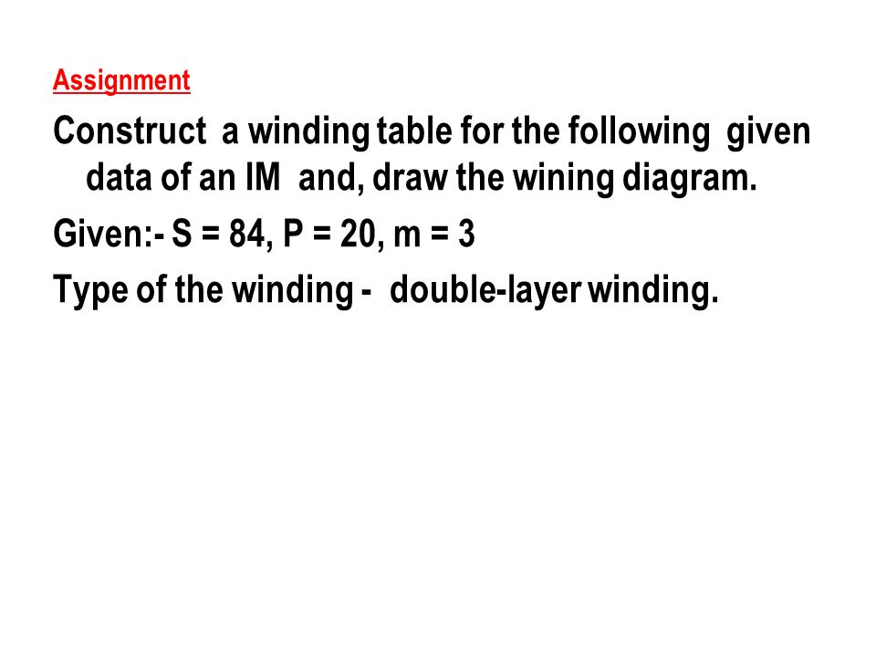 Assignment Construct a winding table for the following given data of an IM and, draw the wining diagram. Given:- S = 84, P = 20, m = 3 Type of the win