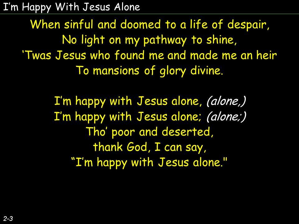 Im Happy With Jesus Alone 2-3 When sinful and doomed to a life of despair, No light on my pathway to shine, Twas Jesus who found me and made me an hei