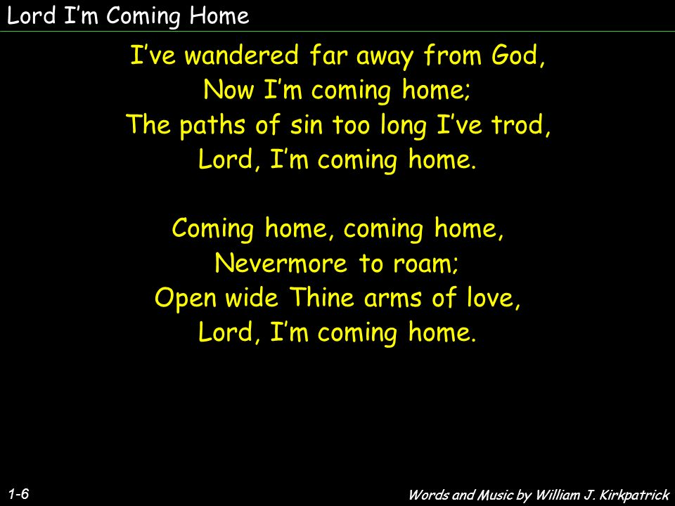Lord Im Coming Home 1-6 Ive wandered far away from God, Now Im coming home; The paths of sin too long Ive trod, Lord, Im coming home. Coming home, com