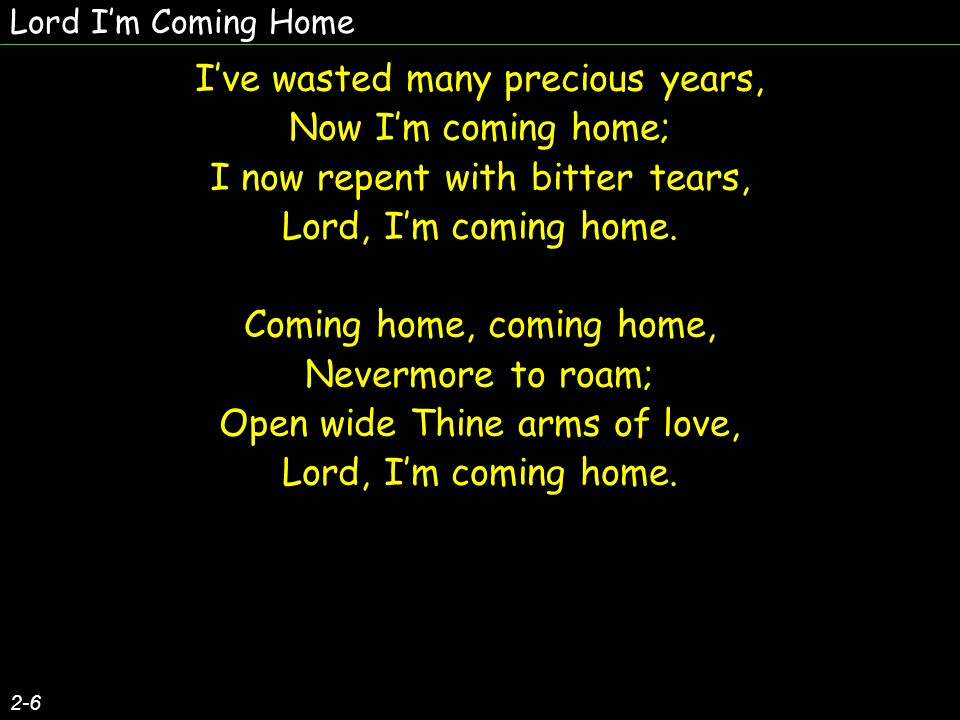 Lord Im Coming Home 2-6 Ive wasted many precious years, Now Im coming home; I now repent with bitter tears, Lord, Im coming home. Coming home, coming