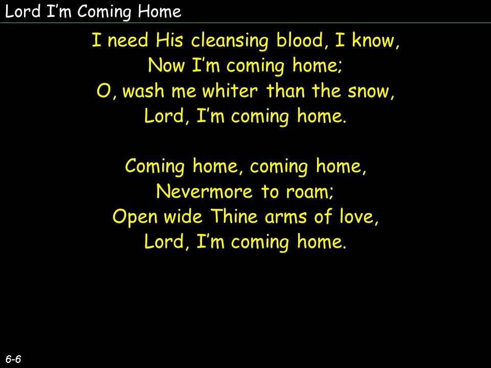Lord Im Coming Home 6-6 I need His cleansing blood, I know, Now Im coming home; O, wash me whiter than the snow, Lord, Im coming home.
