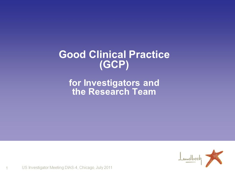 1 US Investigator Meeting DIAS-4, Chicago, July 2011 Good Clinical Practice (GCP) for Investigators and the Research Team