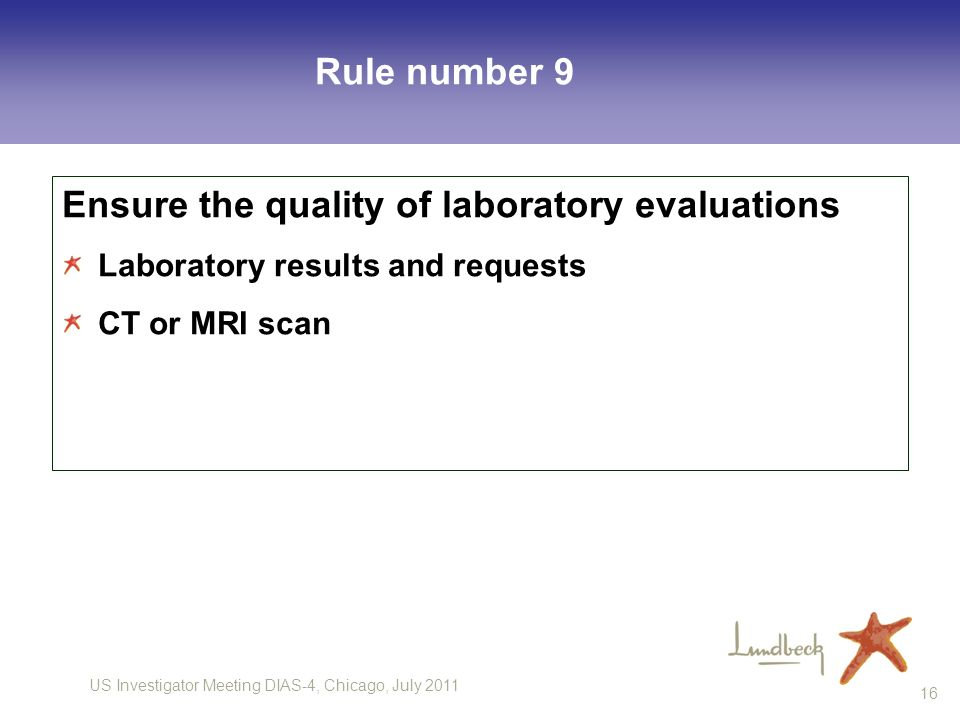 US Investigator Meeting DIAS-4, Chicago, July 2011 16 Rule number 9 Ensure the quality of laboratory evaluations Laboratory results and requests CT or MRI scan