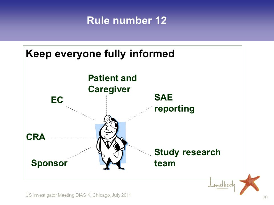 US Investigator Meeting DIAS-4, Chicago, July 2011 20 Rule number 12 Keep everyone fully informed Patient and Caregiver EC Sponsor SAE reporting Study research team CRA