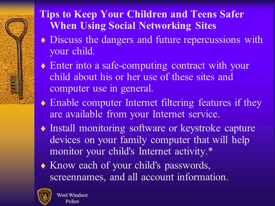 Tips to Keep Your Children and Teens Safer When Using Social Networking Sites Discuss the dangers and future repercussions with your child. Enter into