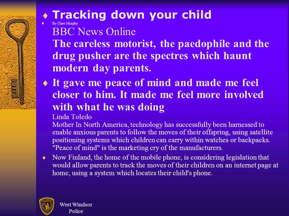 West Windsor Police Tracking down your child By Clare Murphy BBC News Online The careless motorist, the paedophile and the drug pusher are the spectres which haunt modern day parents.