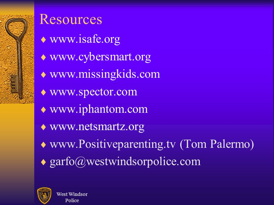 West Windsor Police Resources www.isafe.org www.cybersmart.org www.missingkids.com www.spector.com www.iphantom.com www.netsmartz.org www.Positiveparenting.tv (Tom Palermo) garfo@westwindsorpolice.com