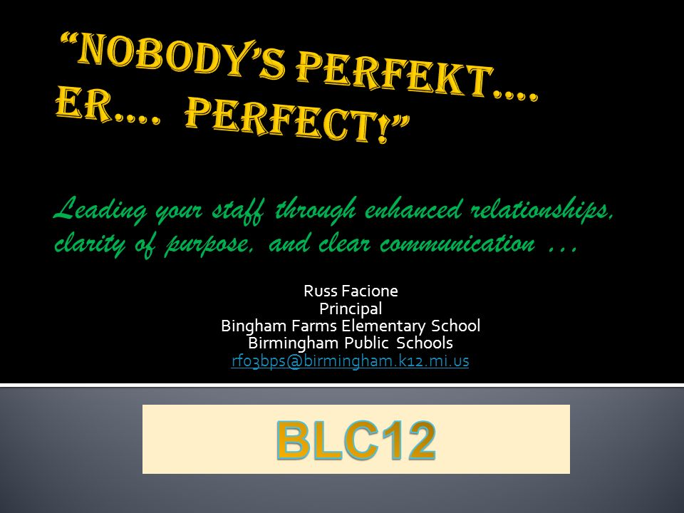 Leading your staff through enhanced relationships, clarity of purpose, and clear communication … Russ Facione Principal Bingham Farms Elementary School Birmingham Public Schools rf03bps@birmingham.k12.mi.us