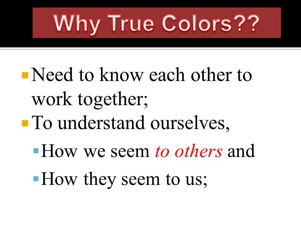 Need to know each other to work together; To understand ourselves, How we seem to others and How they seem to us;