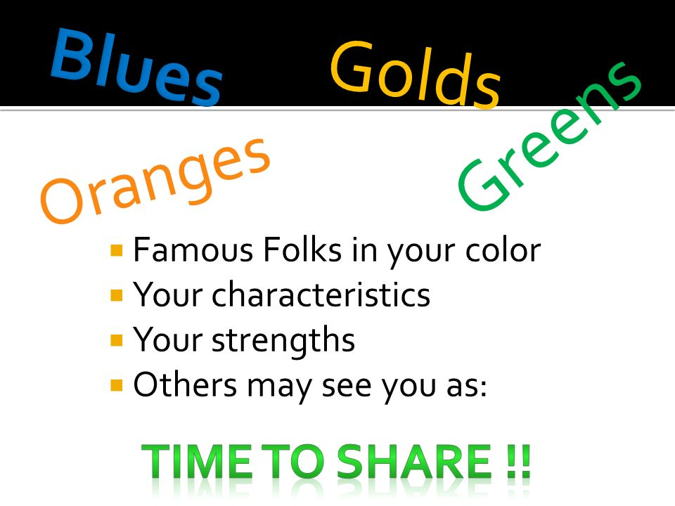 Famous Folks in your color Your characteristics Your strengths Others may see you as: Oranges Golds Greens