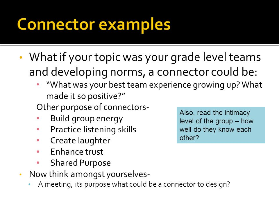 What if your topic was your grade level teams and developing norms, a connector could be: What was your best team experience growing up.