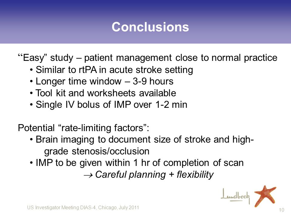 US Investigator Meeting DIAS-4, Chicago, July Conclusions Easy study – patient management close to normal practice Similar to rtPA in acute stroke setting Longer time window – 3-9 hours Tool kit and worksheets available Single IV bolus of IMP over 1-2 min Potential rate-limiting factors: Brain imaging to document size of stroke and high- grade stenosis/occlusion IMP to be given within 1 hr of completion of scan Careful planning + flexibility