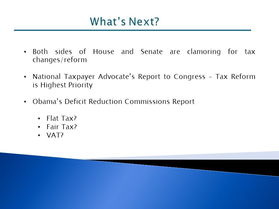 Both sides of House and Senate are clamoring for tax changes/reform National Taxpayer Advocates Report to Congress – Tax Reform is Highest Priority Obamas Deficit Reduction Commissions Report Flat Tax.