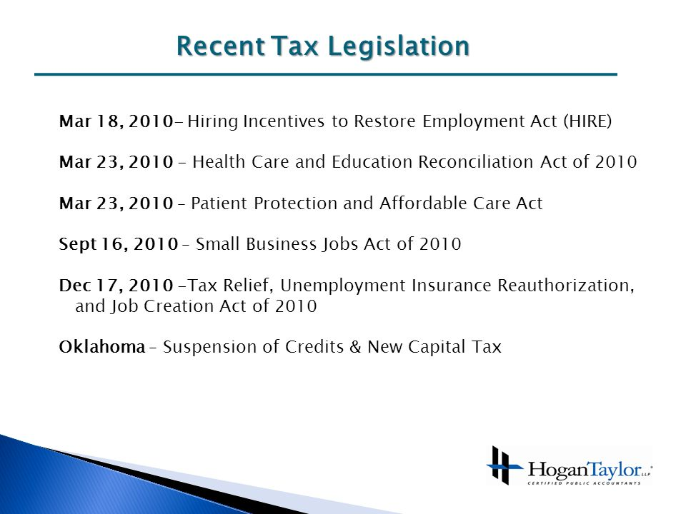 Recent Tax Legislation Mar 18, Hiring Incentives to Restore Employment Act (HIRE) Mar 23, Health Care and Education Reconciliation Act of 2010 Mar 23, 2010 – Patient Protection and Affordable Care Act Sept 16, 2010 – Small Business Jobs Act of 2010 Dec 17, Tax Relief, Unemployment Insurance Reauthorization, and Job Creation Act of 2010 Oklahoma – Suspension of Credits & New Capital Tax