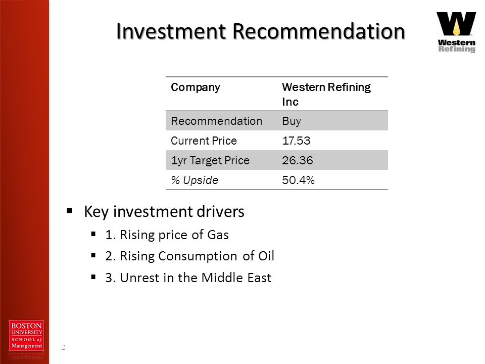 Investment Recommendation 2 CompanyWestern Refining Inc RecommendationBuy Current Price17.53 1yr Target Price26.36 % Upside50.4% Key investment driver