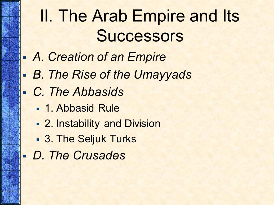 II. The Arab Empire and Its Successors A. Creation of an Empire B. The Rise of the Umayyads C. The Abbasids 1. Abbasid Rule 2. Instability and Divisio