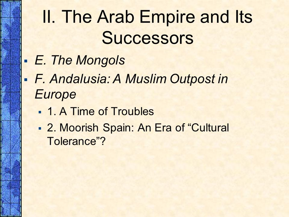 II. The Arab Empire and Its Successors E. The Mongols F. Andalusia: A Muslim Outpost in Europe 1. A Time of Troubles 2. Moorish Spain: An Era of Cultu