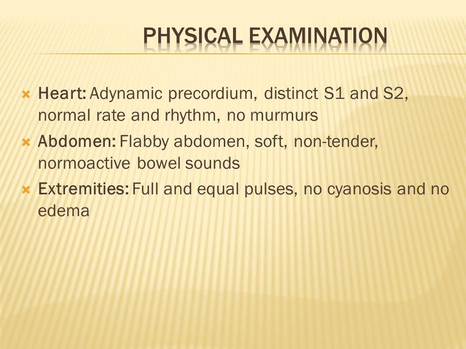 Heart: Adynamic precordium, distinct S1 and S2, normal rate and rhythm, no murmurs Abdomen: Flabby abdomen, soft, non-tender, normoactive bowel sounds