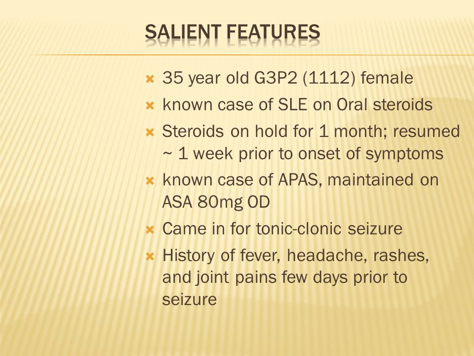 35 year old G3P2 (1112) female known case of SLE on Oral steroids Steroids on hold for 1 month; resumed ~ 1 week prior to onset of symptoms known case