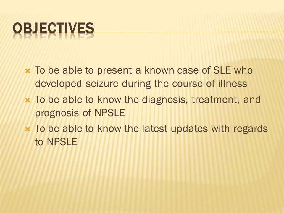 To be able to present a known case of SLE who developed seizure during the course of illness To be able to know the diagnosis, treatment, and prognosi
