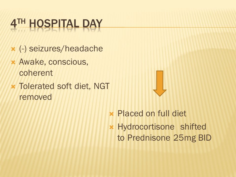 (-) seizures/headache Awake, conscious, coherent Tolerated soft diet, NGT removed Placed on full diet Hydrocortisone shifted to Prednisone 25mg BID