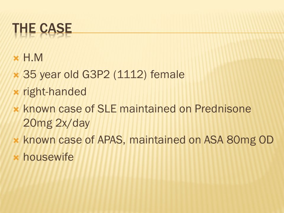 H.M 35 year old G3P2 (1112) female right-handed known case of SLE maintained on Prednisone 20mg 2x/day known case of APAS, maintained on ASA 80mg OD h