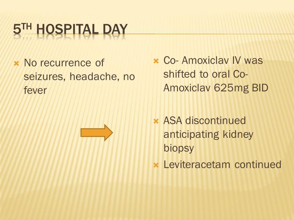 No recurrence of seizures, headache, no fever Co- Amoxiclav IV was shifted to oral Co- Amoxiclav 625mg BID ASA discontinued anticipating kidney biopsy