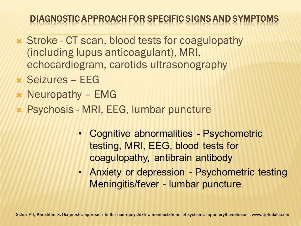 Stroke - CT scan, blood tests for coagulopathy (including lupus anticoagulant), MRI, echocardiogram, carotids ultrasonography Seizures – EEG Neuropath