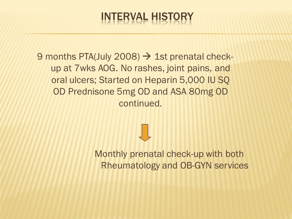9 months PTA(July 2008) 1st prenatal check- up at 7wks AOG. No rashes, joint pains, and oral ulcers; Started on Heparin 5,000 IU SQ OD Prednisone 5mg