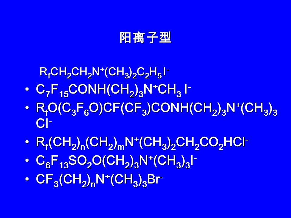 R f CONH(CH 2 ) 5 COO - M + R f SO 2 NH(CH 2 ) 3 N(CH 2 COO - M + ) 2 R f CH 2 CH(OH)CH 2 N(CH 3 )CH 2 COO - M + CF 3 [OCF 2 CF(CF 3 )] n CF 2 COO - M + R f CONR(CH 2 ) 3 SO 3 - M + R f C 2 H 4 OOCCH(SO 3 - Na + )CH 2 COOC 2 H 4 R f H(CF 2 ) n CH 2 (OCH 2 CH 2 ) m OSO 3 - NH 4 + F(CF 2 ) n CH 2 (OCH 2 CH 2 ) m OSO 3 - NH 4 + (CF 3 ) 2 CFO(CH 2 ) 6 OSO 3 - Na + (CF 3 ) 2 CF(CF 2 ) 6 CH 2 CH 2 OP(O)(OH) 2 [(CF 3 ) 2 CF(CF 2 ) 6 CH 2 CH 2 O] 2 P(O)OH F(CF 2 ) n CH(OH)CH 2 O P(O)(OH) 2 F(CF 2 ) 8 SO 2 N(C 2 H 5 )CH 2 CH 2 O P(O)(OH) 2