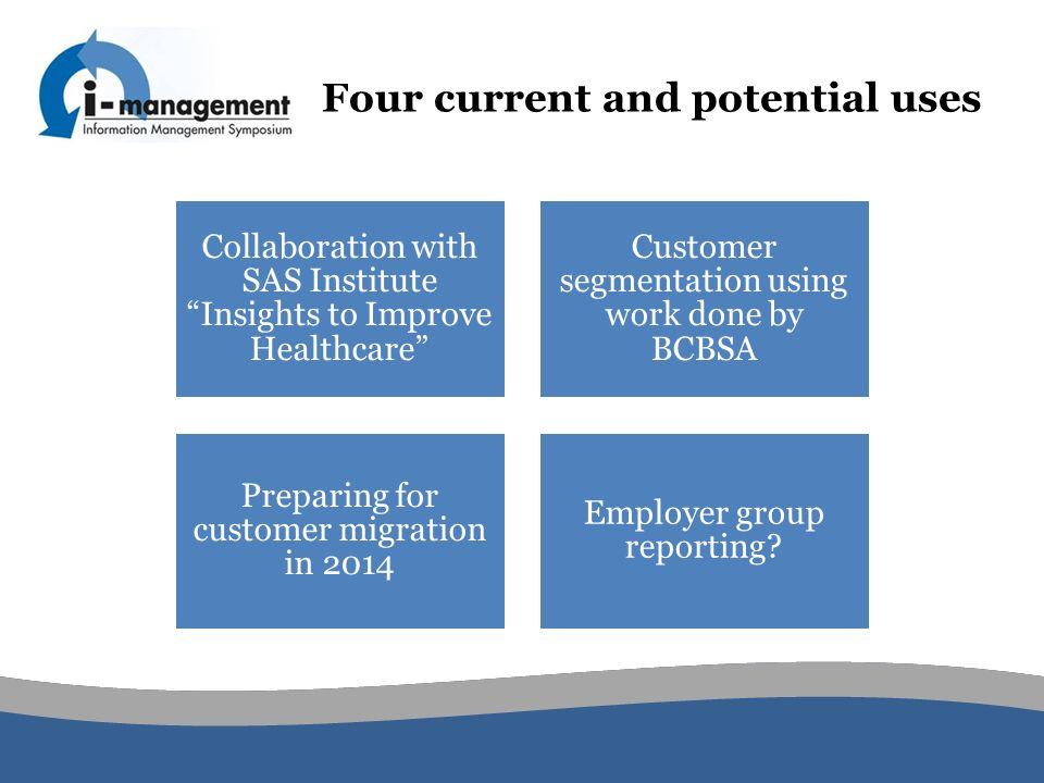 Collaboration with SAS Institute Insights to Improve Healthcare Customer segmentation using work done by BCBSA Preparing for customer migration in 2014 Employer group reporting.