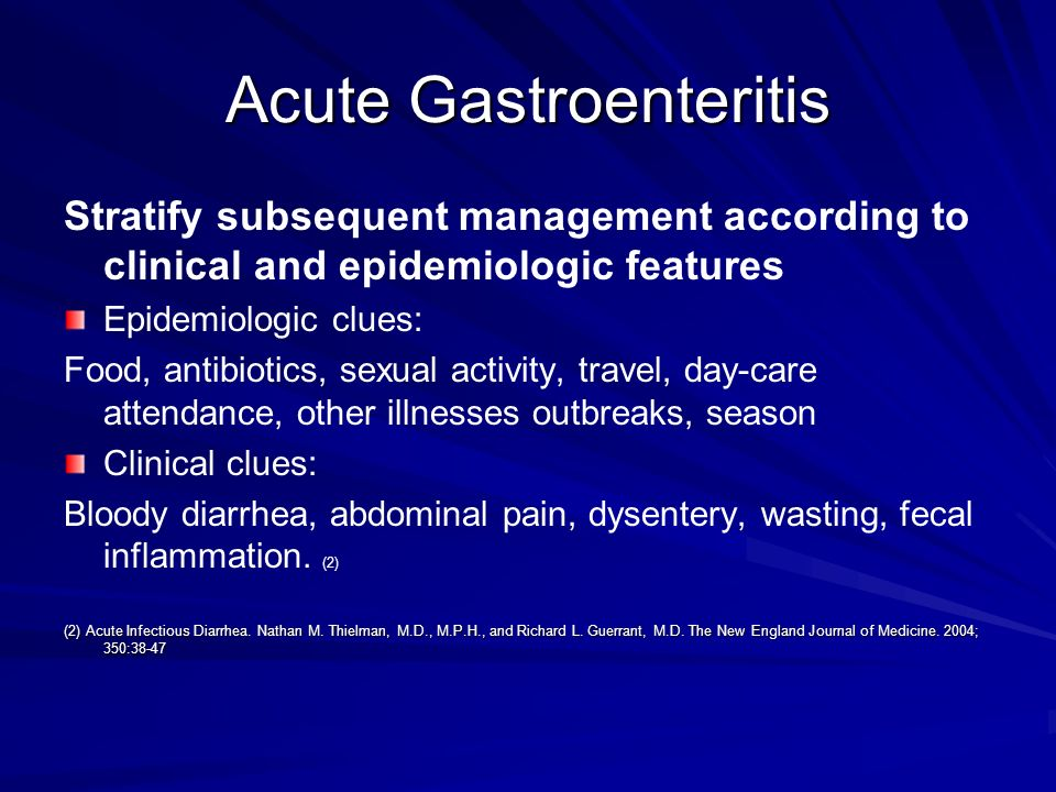 Acute Gastroenteritis Stratify subsequent management according to clinical and epidemiologic features Epidemiologic clues: Food, antibiotics, sexual a