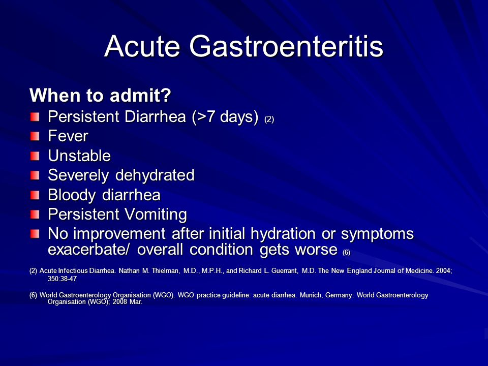 Acute Gastroenteritis When to admit? Persistent Diarrhea (>7 days) (2) FeverUnstable Severely dehydrated Bloody diarrhea Persistent Vomiting No improv