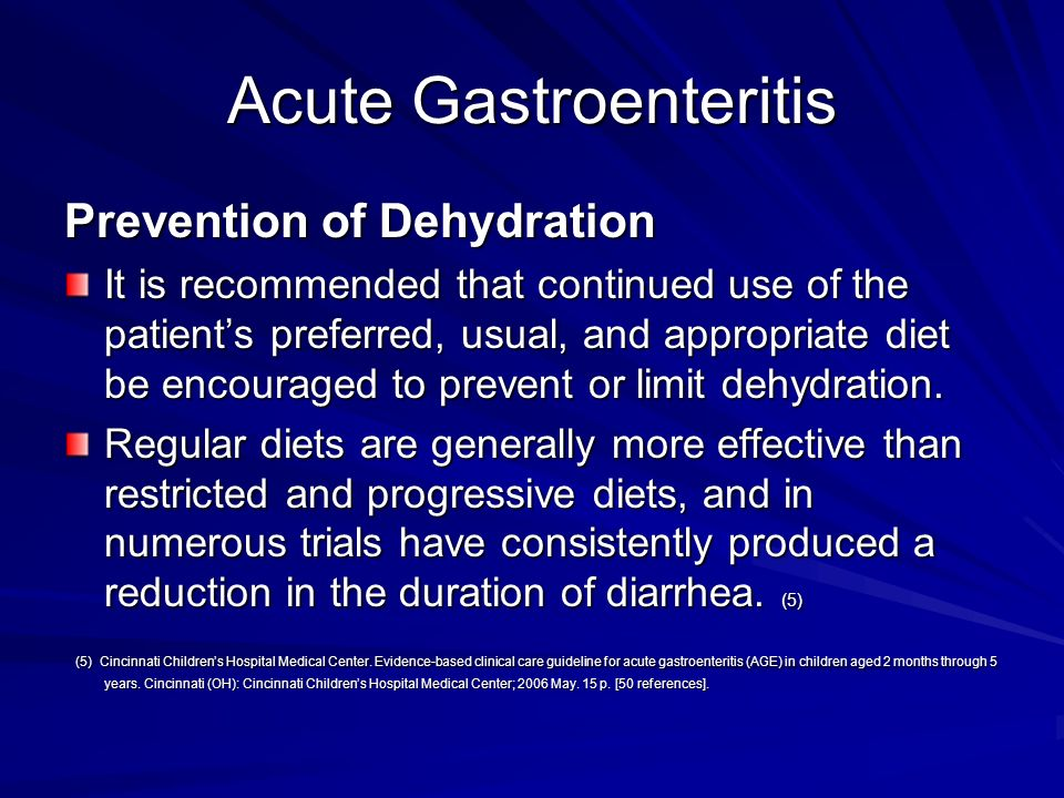 Acute Gastroenteritis Prevention of Dehydration It is recommended that continued use of the patients preferred, usual, and appropriate diet be encoura