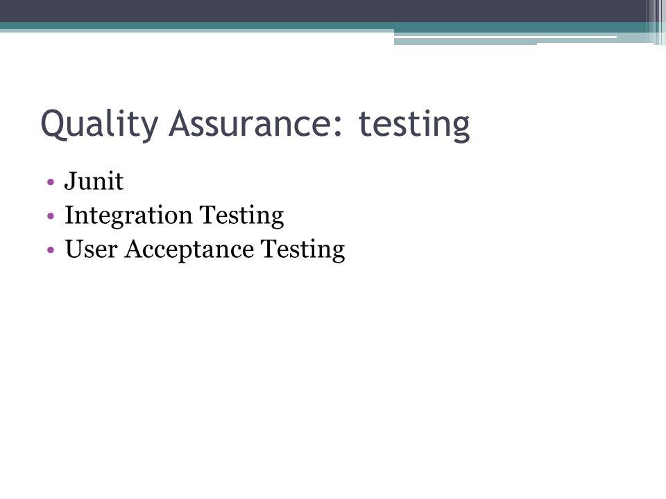 Quality Assurance: testing Junit Integration Testing User Acceptance Testing