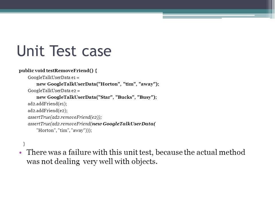 Unit Test case public void testRemoveFriend() { GoogleTalkUserData e1 = new GoogleTalkUserData(