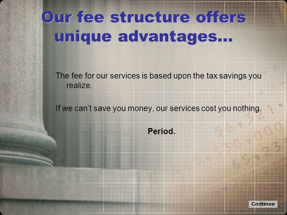 Our fee structure offers unique advantages… The fee for our services is based upon the tax savings you realize.