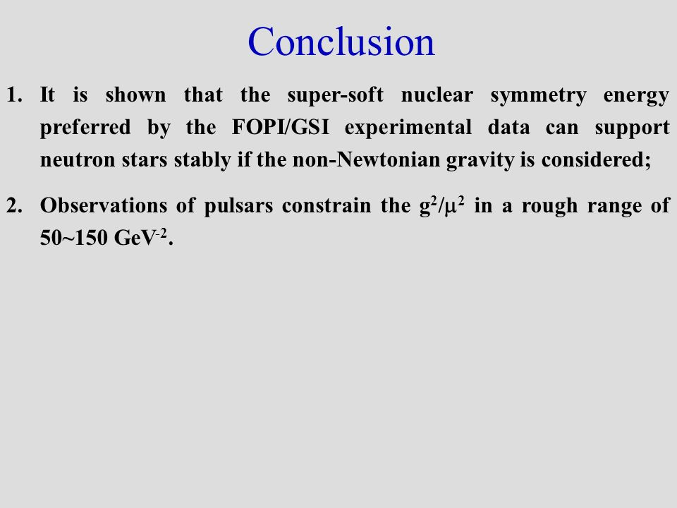 Conclusion 1.It is shown that the super-soft nuclear symmetry energy preferred by the FOPI/GSI experimental data can support neutron stars stably if the non-Newtonian gravity is considered; 2.Observations of pulsars constrain the g 2 / 2 in a rough range of 50~150 GeV -2.