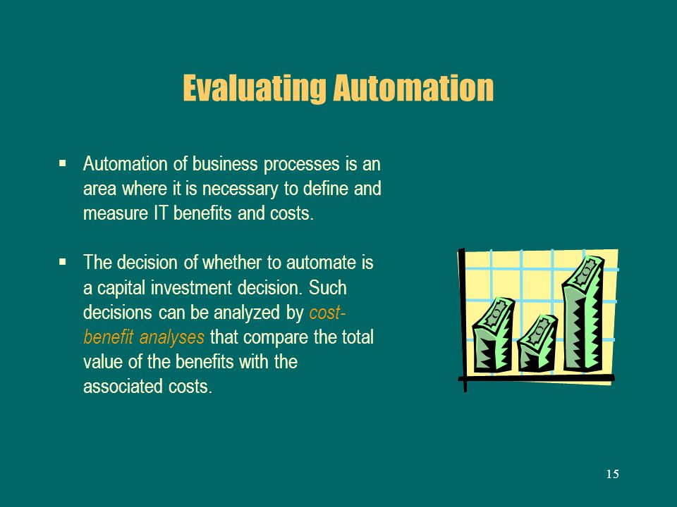 15 Evaluating Automation Automation of business processes is an area where it is necessary to define and measure IT benefits and costs. The decision o