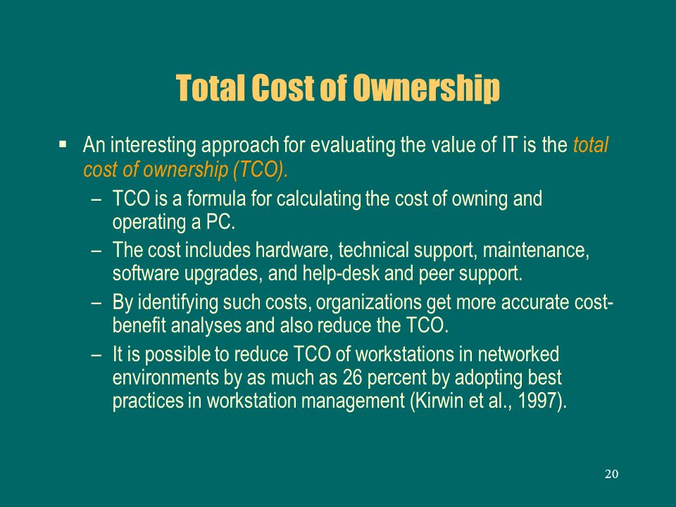 20 Total Cost of Ownership An interesting approach for evaluating the value of IT is the total cost of ownership (TCO). –TCO is a formula for calculat