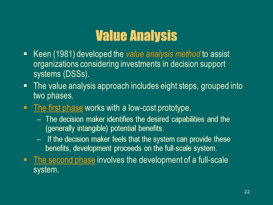 22 Value Analysis Keen (1981) developed the value analysis method to assist organizations considering investments in decision support systems (DSSs).